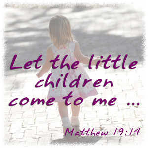 """Let the little children come to me..."" -Matthew 19:14"